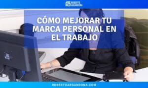 Cómo mejorar tu marca personal en el trabajo